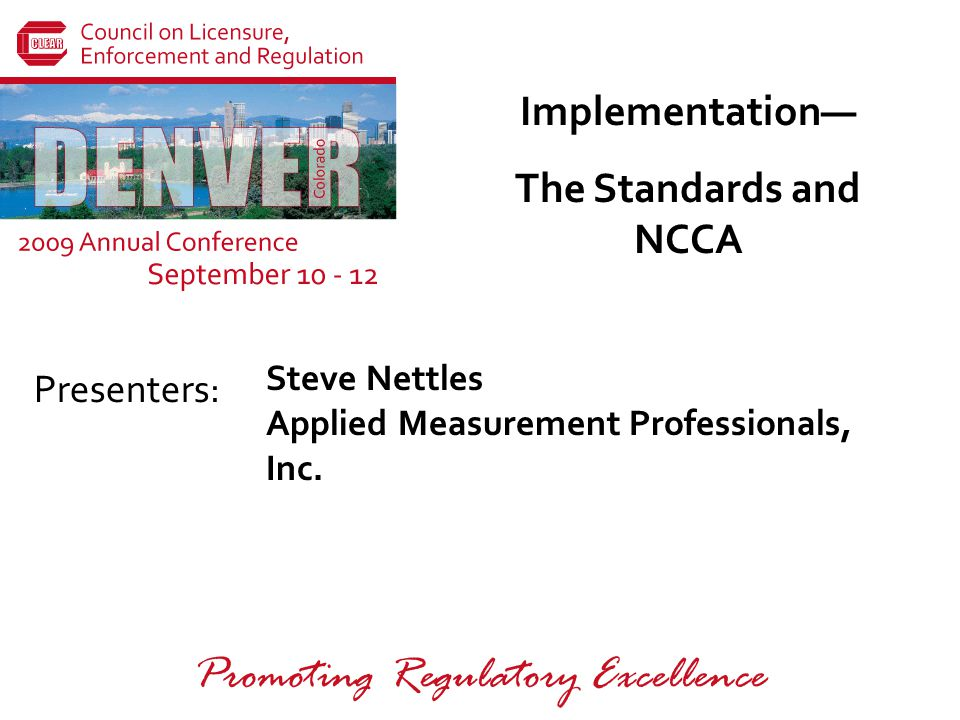 Presenters: Promoting Regulatory Excellence Implementation— The Standards and NCCA Steve Nettles Applied Measurement Professionals, Inc.