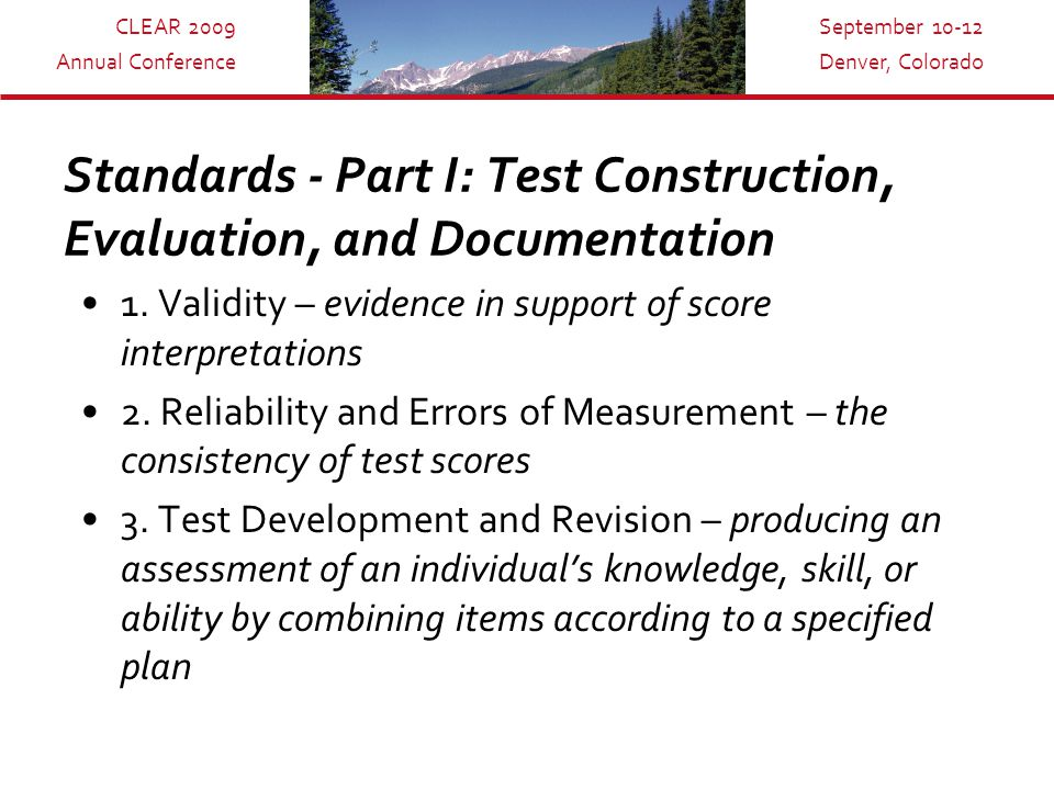 CLEAR 2009 Annual Conference September 10-12 Denver, Colorado Standards - Part I: Test Construction, Evaluation, and Documentation 1.