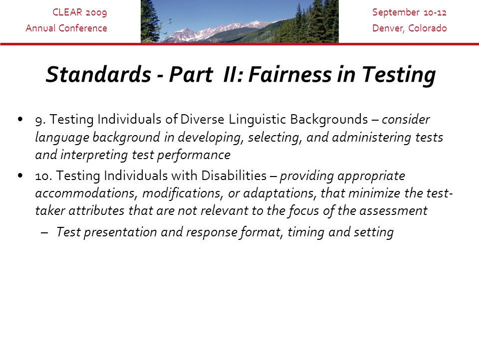 CLEAR 2009 Annual Conference September 10-12 Denver, Colorado Standards - Part II: Fairness in Testing 9.