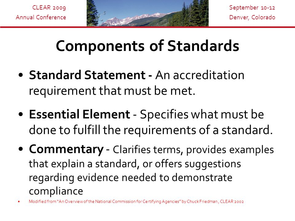 CLEAR 2009 Annual Conference September 10-12 Denver, Colorado Components of Standards Standard Statement - An accreditation requirement that must be met.