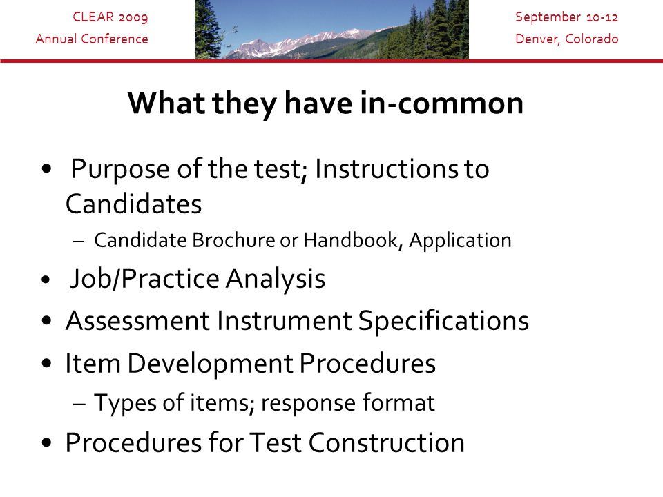 CLEAR 2009 Annual Conference September 10-12 Denver, Colorado What they have in-common Purpose of the test; Instructions to Candidates –Candidate Brochure or Handbook, Application Job/Practice Analysis Assessment Instrument Specifications Item Development Procedures –Types of items; response format Procedures for Test Construction