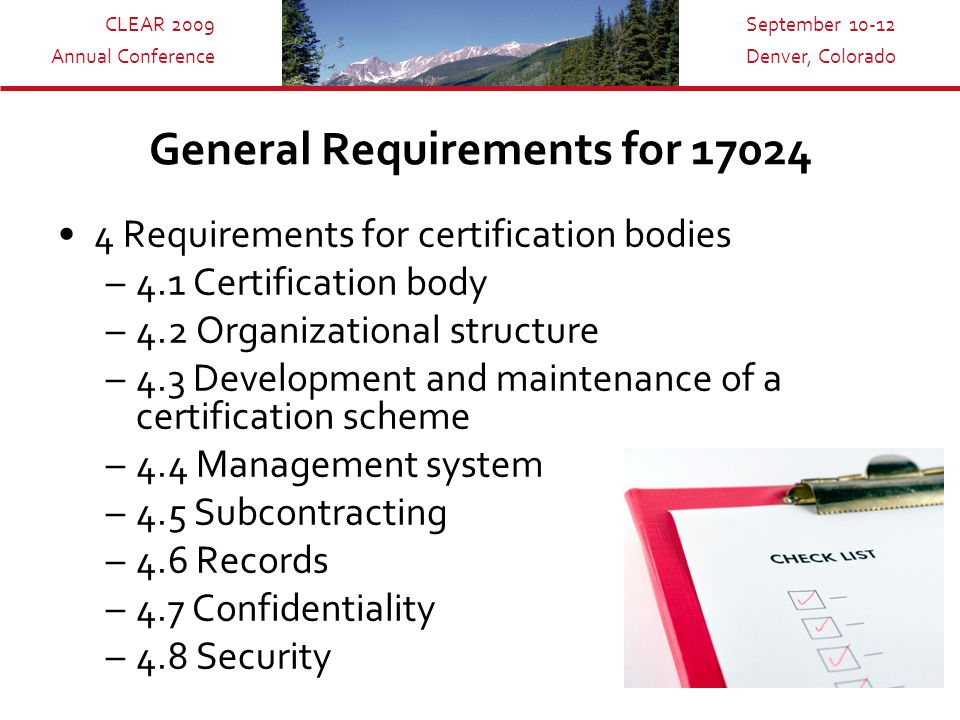 CLEAR 2009 Annual Conference September 10-12 Denver, Colorado General Requirements for 17024 4 Requirements for certification bodies –4.1 Certification body –4.2 Organizational structure –4.3 Development and maintenance of a certification scheme –4.4 Management system –4.5 Subcontracting –4.6 Records –4.7 Confidentiality –4.8 Security