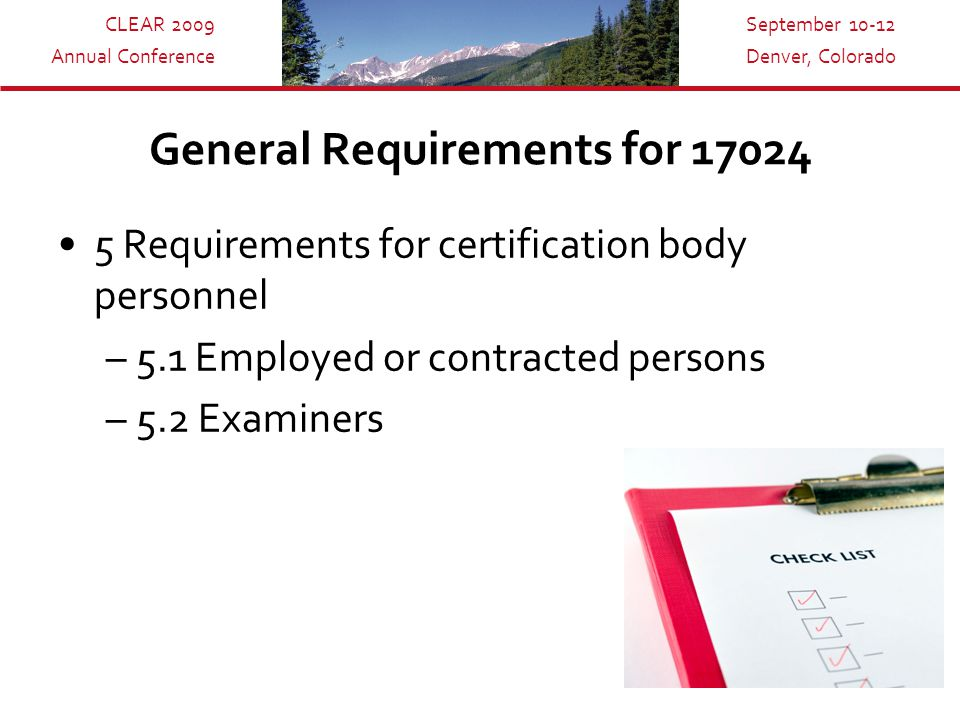 CLEAR 2009 Annual Conference September 10-12 Denver, Colorado General Requirements for 17024 5 Requirements for certification body personnel –5.1 Employed or contracted persons –5.2 Examiners