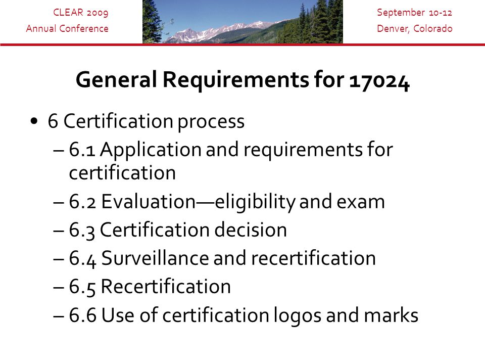 CLEAR 2009 Annual Conference September 10-12 Denver, Colorado General Requirements for 17024 6 Certification process –6.1 Application and requirements for certification –6.2 Evaluation—eligibility and exam –6.3 Certification decision –6.4 Surveillance and recertification –6.5 Recertification –6.6 Use of certification logos and marks