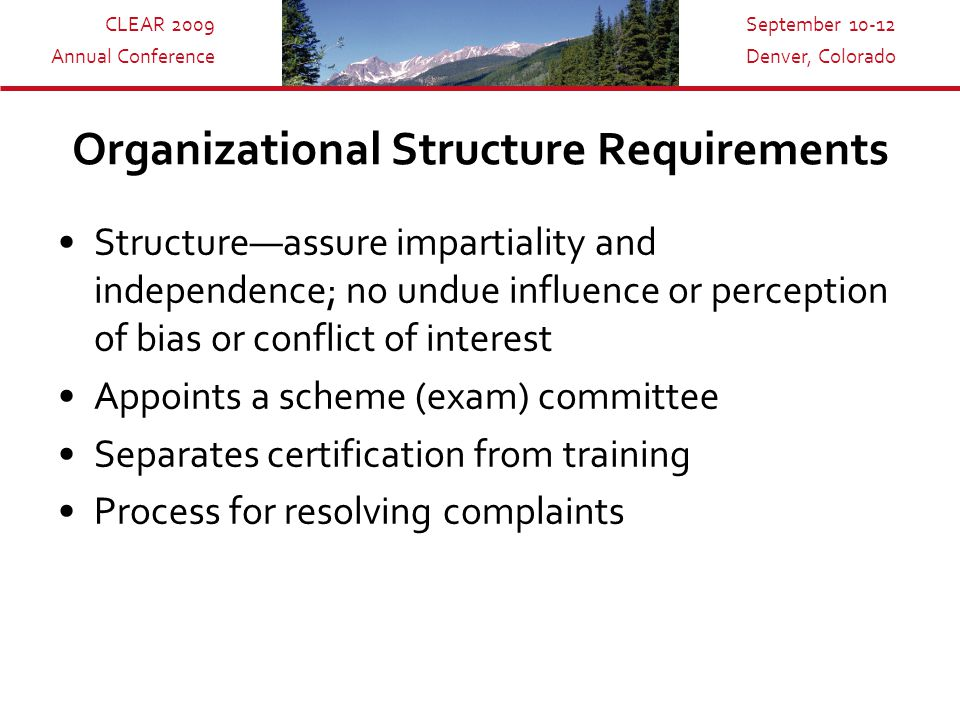 CLEAR 2009 Annual Conference September 10-12 Denver, Colorado Organizational Structure Requirements Structure—assure impartiality and independence; no undue influence or perception of bias or conflict of interest Appoints a scheme (exam) committee Separates certification from training Process for resolving complaints