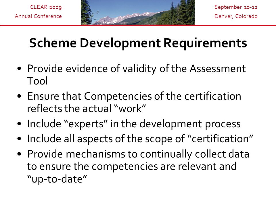 CLEAR 2009 Annual Conference September 10-12 Denver, Colorado Scheme Development Requirements Provide evidence of validity 0f the Assessment Tool Ensure that Competencies of the certification reflects the actual work Include experts in the development process Include all aspects of the scope of certification Provide mechanisms to continually collect data to ensure the competencies are relevant and up-to-date