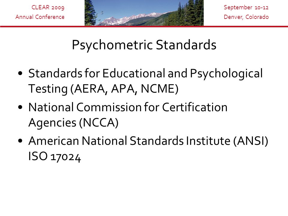 CLEAR 2009 Annual Conference September 10-12 Denver, Colorado Psychometric Standards Standards for Educational and Psychological Testing (AERA, APA, NCME) National Commission for Certification Agencies (NCCA) American National Standards Institute (ANSI) ISO 17024