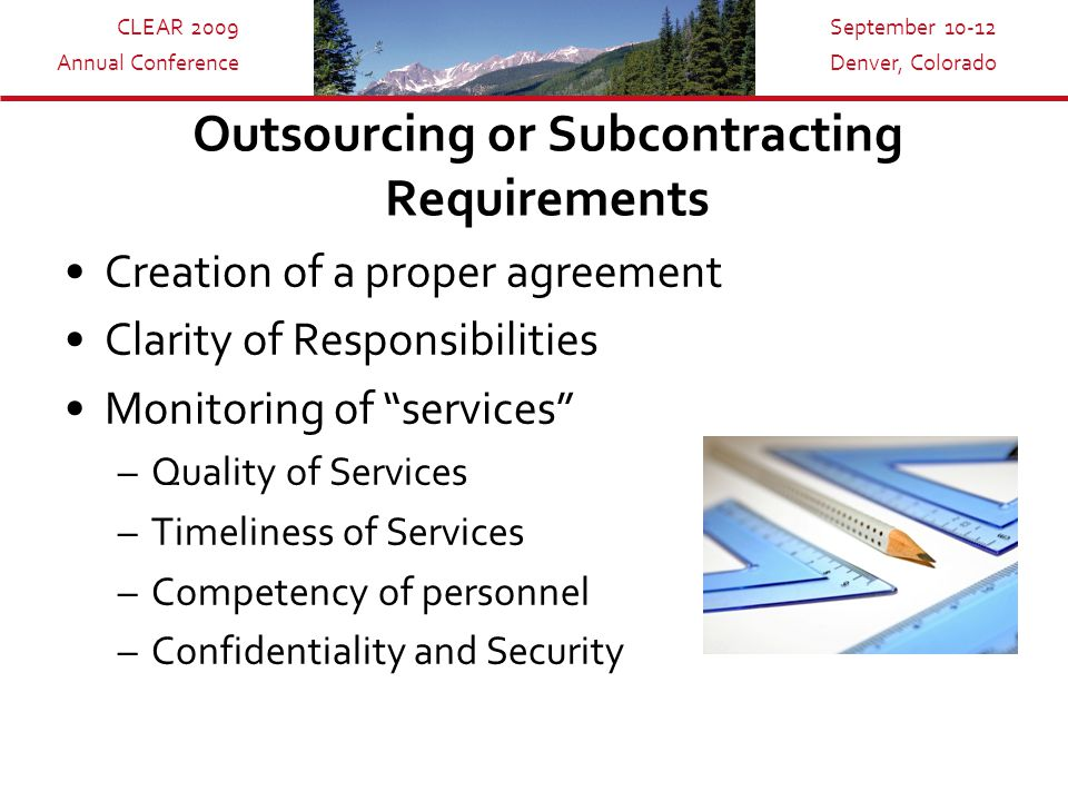 CLEAR 2009 Annual Conference September 10-12 Denver, Colorado Outsourcing or Subcontracting Requirements Creation of a proper agreement Clarity of Responsibilities Monitoring of services –Quality of Services –Timeliness of Services –Competency of personnel –Confidentiality and Security