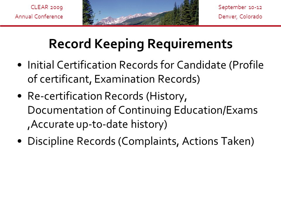 CLEAR 2009 Annual Conference September 10-12 Denver, Colorado Record Keeping Requirements Initial Certification Records for Candidate (Profile of certificant, Examination Records) Re-certification Records (History, Documentation of Continuing Education/Exams,Accurate up-to-date history) Discipline Records (Complaints, Actions Taken)