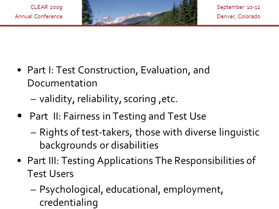 CLEAR 2009 Annual Conference September 10-12 Denver, Colorado Part I: Test Construction, Evaluation, and Documentation –validity, reliability, scoring,etc.