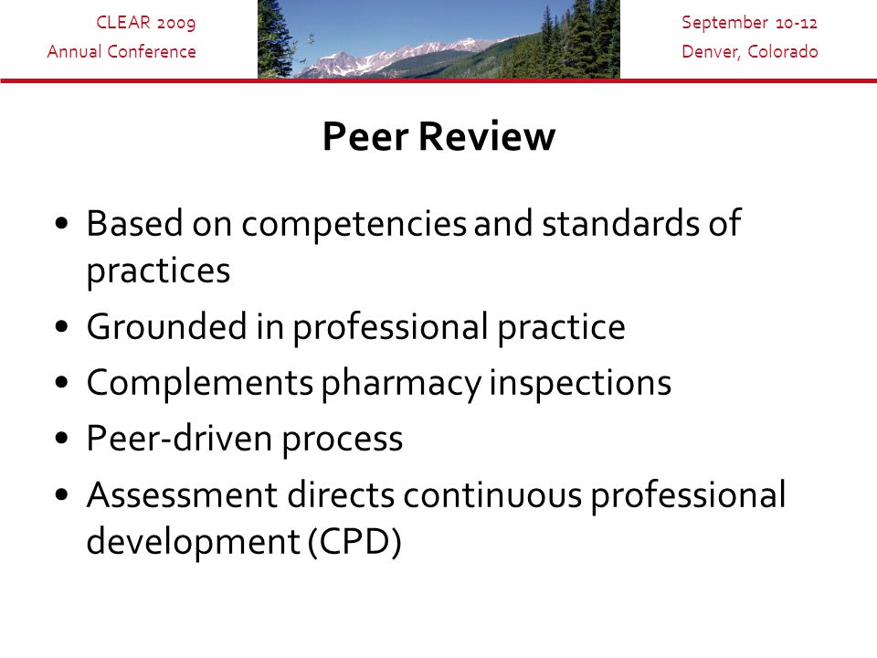 CLEAR 2009 Annual Conference September 10-12 Denver, Colorado Peer Review Based on competencies and standards of practices Grounded in professional practice Complements pharmacy inspections Peer-driven process Assessment directs continuous professional development (CPD)