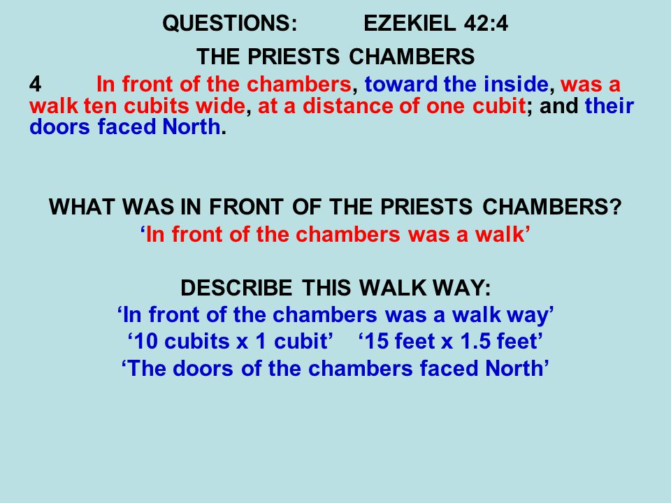 QUESTIONS:EZEKIEL 42:4 THE PRIESTS CHAMBERS 4 In front of the chambers, toward the inside, was a walk ten cubits wide, at a distance of one cubit; and their doors faced North.