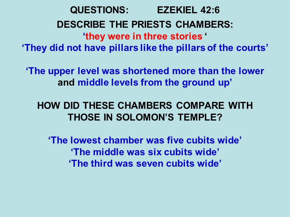 QUESTIONS:EZEKIEL 42:6 DESCRIBE THE PRIESTS CHAMBERS: 'they were in three stories ' 'They did not have pillars like the pillars of the courts' 'The upper level was shortened more than the lower and middle levels from the ground up' HOW DID THESE CHAMBERS COMPARE WITH THOSE IN SOLOMON'S TEMPLE.