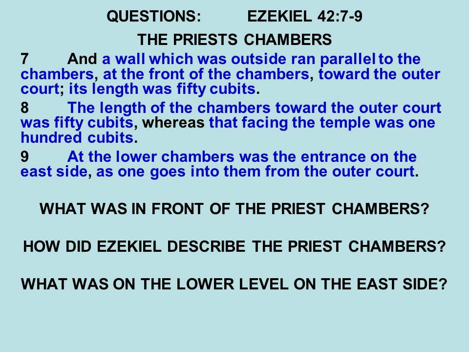 QUESTIONS:EZEKIEL 42:7-9 THE PRIESTS CHAMBERS 7 And a wall which was outside ran parallel to the chambers, at the front of the chambers, toward the outer court; its length was fifty cubits.