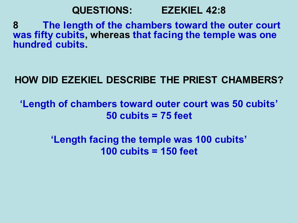 QUESTIONS:EZEKIEL 42:8 8 The length of the chambers toward the outer court was fifty cubits, whereas that facing the temple was one hundred cubits.