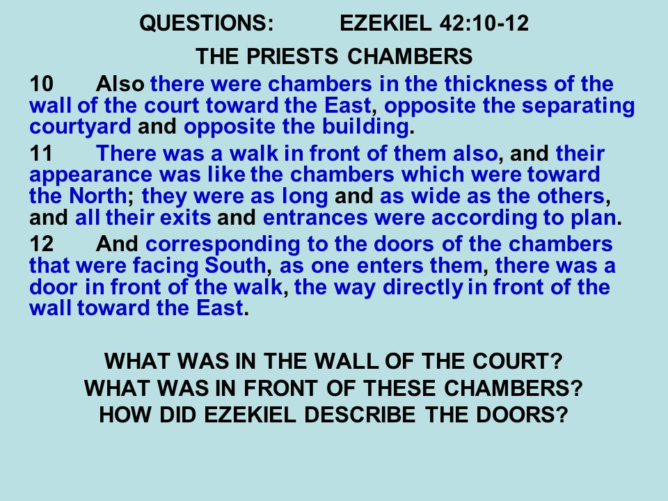 QUESTIONS:EZEKIEL 42:10-12 THE PRIESTS CHAMBERS 10 Also there were chambers in the thickness of the wall of the court toward the East, opposite the separating courtyard and opposite the building.