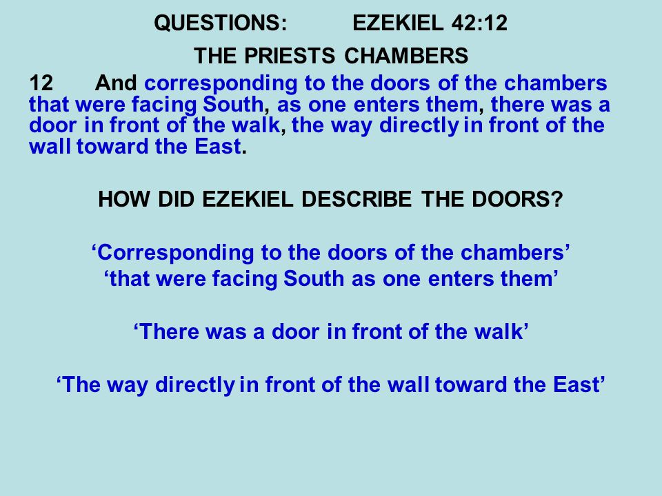 QUESTIONS:EZEKIEL 42:12 THE PRIESTS CHAMBERS 12 And corresponding to the doors of the chambers that were facing South, as one enters them, there was a door in front of the walk, the way directly in front of the wall toward the East.
