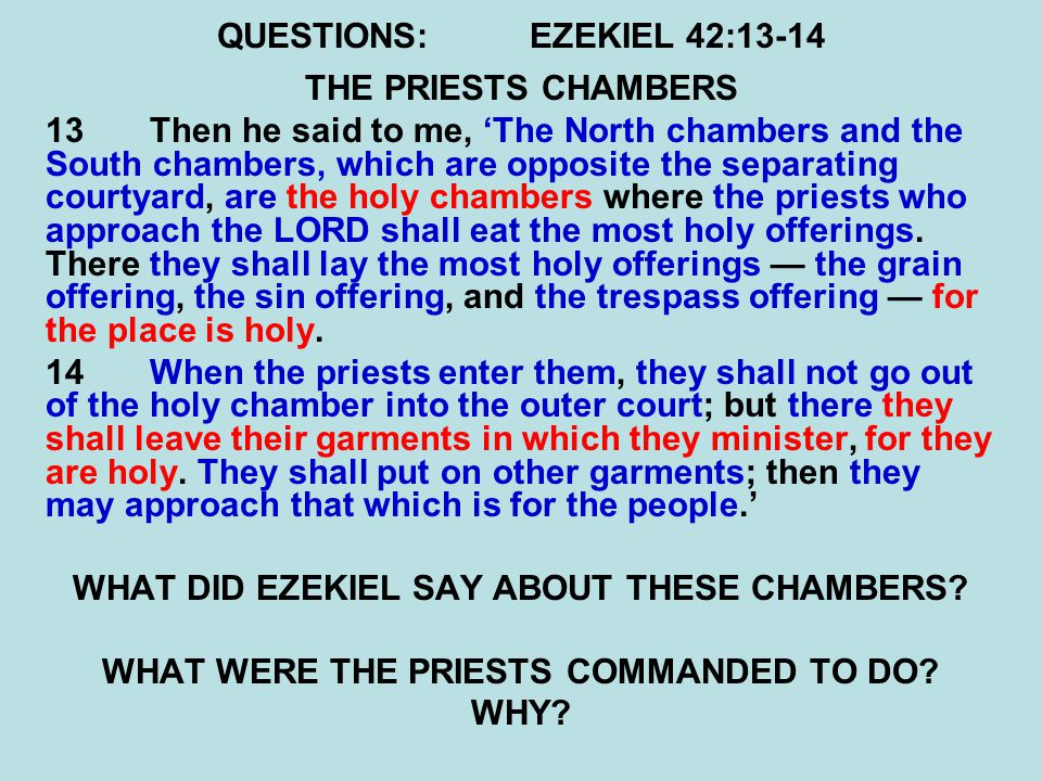 QUESTIONS:EZEKIEL 42:13-14 THE PRIESTS CHAMBERS 13 Then he said to me, 'The North chambers and the South chambers, which are opposite the separating courtyard, are the holy chambers where the priests who approach the LORD shall eat the most holy offerings.
