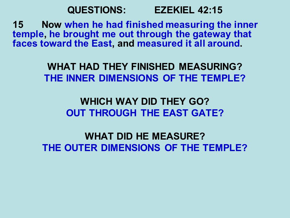 QUESTIONS:EZEKIEL 42:15 15 Now when he had finished measuring the inner temple, he brought me out through the gateway that faces toward the East, and measured it all around.