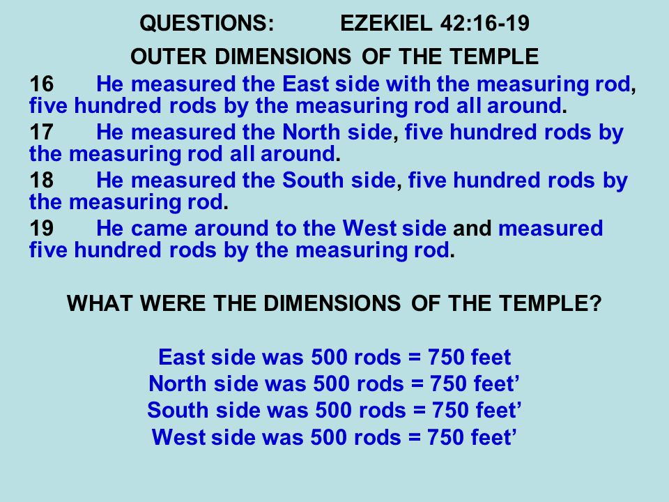 QUESTIONS:EZEKIEL 42:16-19 OUTER DIMENSIONS OF THE TEMPLE 16 He measured the East side with the measuring rod, five hundred rods by the measuring rod all around.