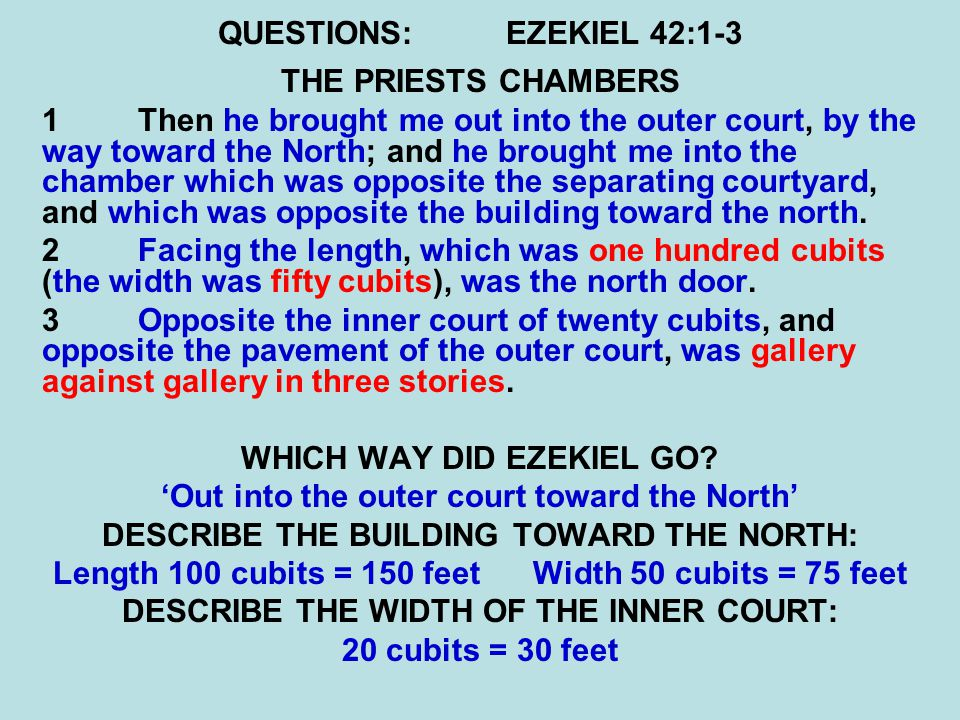 QUESTIONS:EZEKIEL 42:1-3 THE PRIESTS CHAMBERS 1Then he brought me out into the outer court, by the way toward the North; and he brought me into the chamber which was opposite the separating courtyard, and which was opposite the building toward the north.