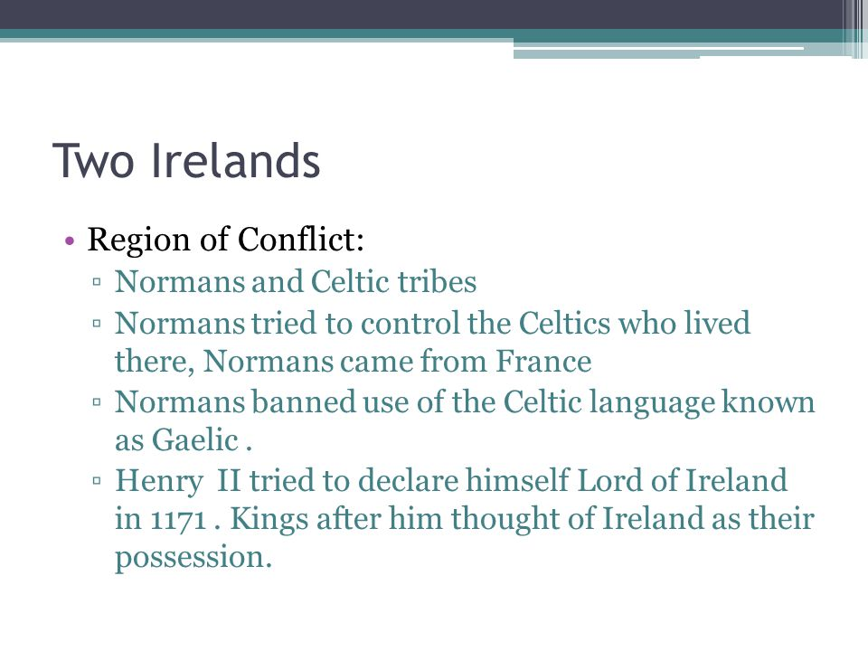 Two Irelands Region of Conflict: ▫Normans and Celtic tribes ▫Normans tried to control the Celtics who lived there, Normans came from France ▫Normans banned use of the Celtic language known as Gaelic.