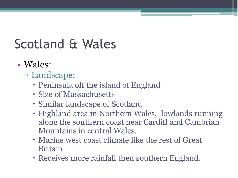 Scotland & Wales Wales: ▫Landscape:  Peninsula off the island of England  Size of Massachusetts  Similar landscape of Scotland  Highland area in Northern Wales, lowlands running along the southern coast near Cardiff and Cambrian Mountains in central Wales.
