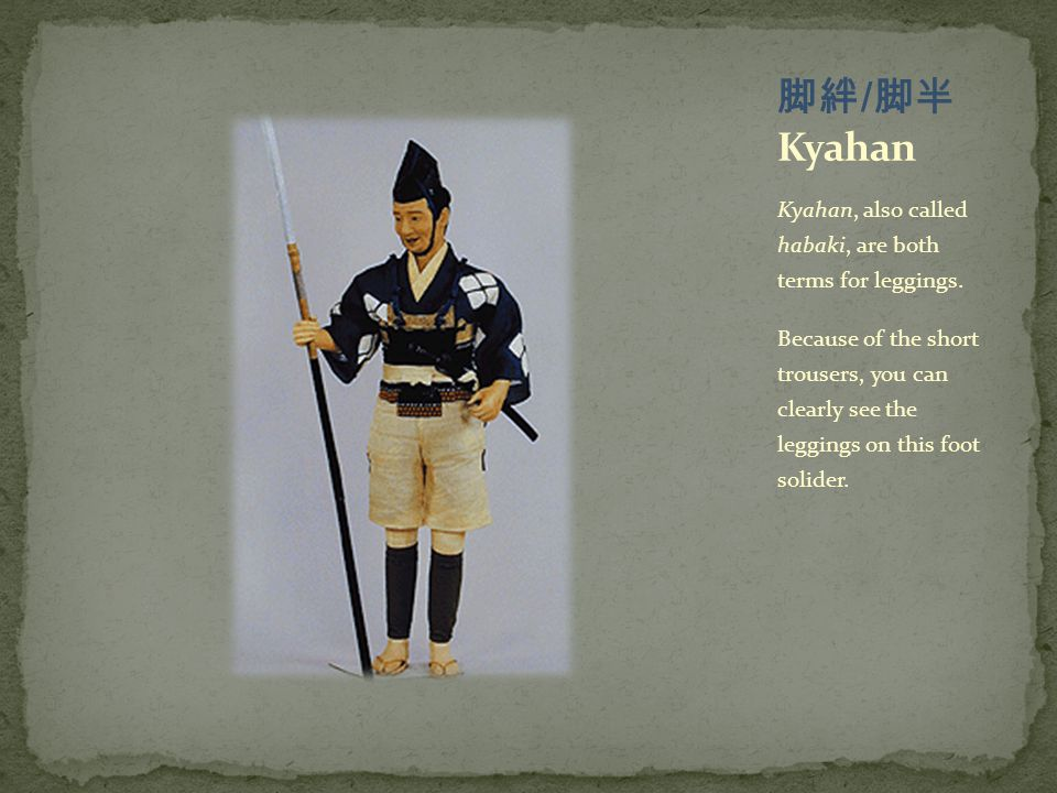 Kyahan, also called habaki, are both terms for leggings. Because of the short trousers, you can clearly see the leggings on this foot solider.