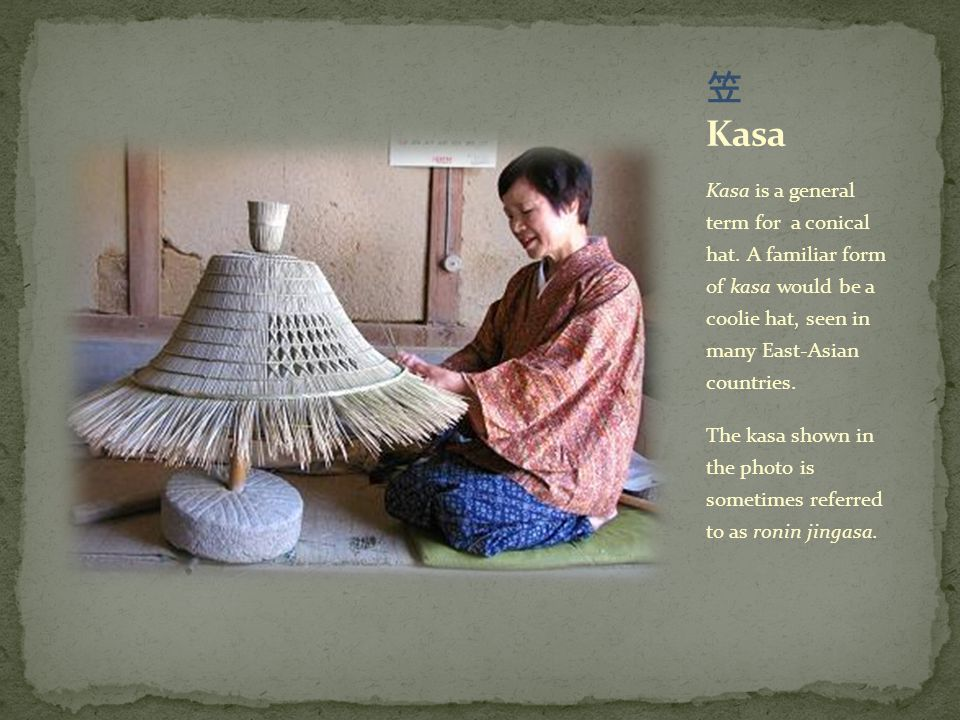 Kasa is a general term for a conical hat. A familiar form of kasa would be a coolie hat, seen in many East-Asian countries. The kasa shown in the phot