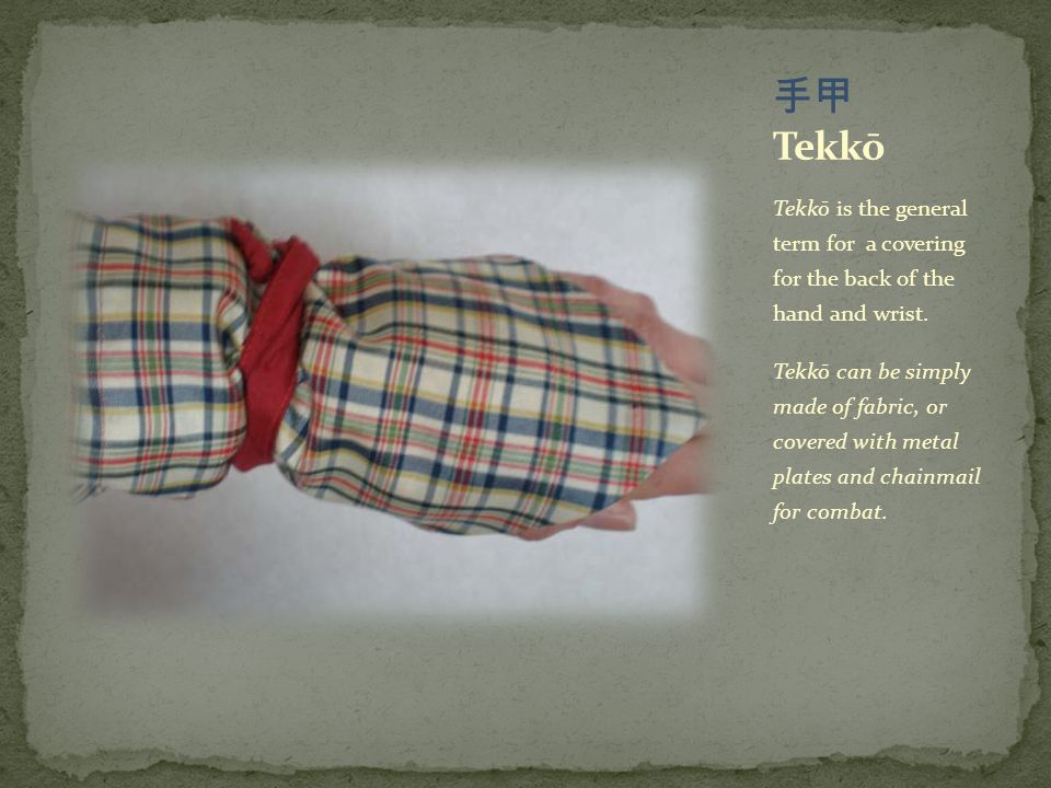 Tekkō is the general term for a covering for the back of the hand and wrist. Tekkō can be simply made of fabric, or covered with metal plates and chai