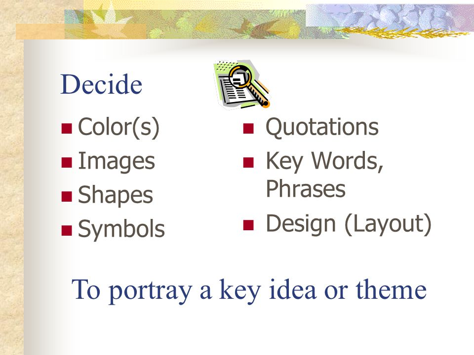 Decide Color(s) Images Shapes Symbols Quotations Key Words, Phrases Design (Layout) To portray a key idea or theme