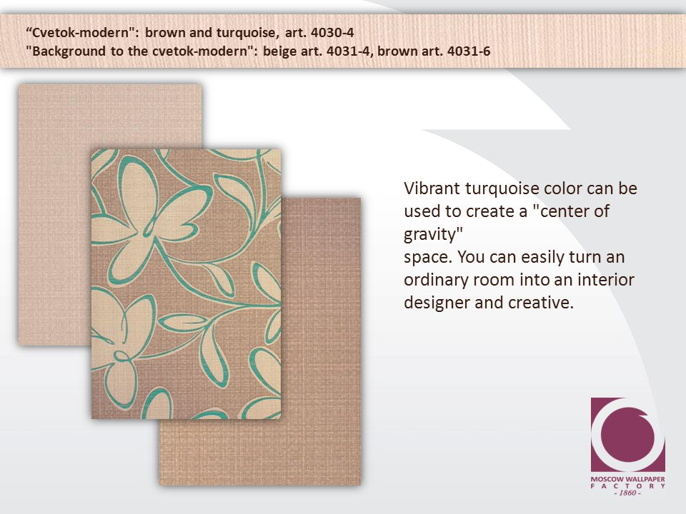 Cvetok-modern : brown and turquoise, art. 4030-4 Background to the cvetok-modern : beige art.