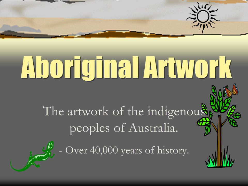 Aboriginal Artwork The artwork of the indigenous peoples of Australia. - Over 40,000 years of history.
