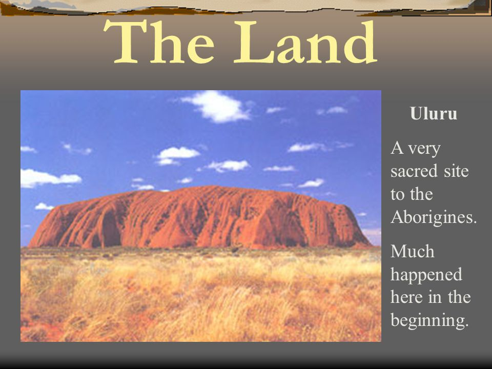 Uluru A very sacred site to the Aborigines. Much happened here in the beginning. The Land