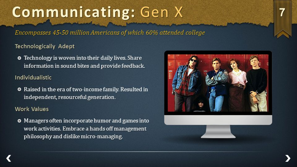 Communicating: Gen X Encompasses 45-50 million Americans of which 60% attended college Technologically Adept Share information in sound bites and provide feedback.