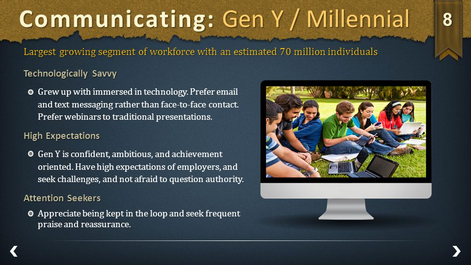 Communicating: Gen Y / Millennial Largest growing segment of workforce with an estimated 70 million individuals Technologically Savvy Grew up with immersed in technology.
