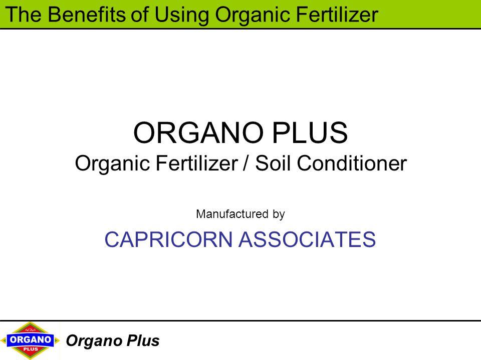 The Benefits of Using Organic Fertilizer Organo Plus Manufactured by CAPRICORN ASSOCIATES ORGANO PLUS Organic Fertilizer / Soil Conditioner