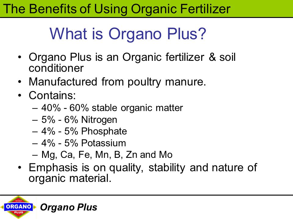 The Benefits of Using Organic Fertilizer Organo Plus Organo Plus is an Organic fertilizer & soil conditioner Manufactured from poultry manure. Contain