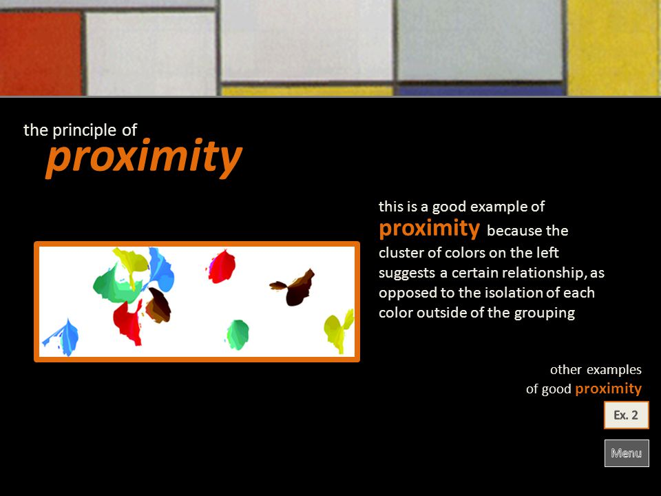 proximity the principle of other examples of good proximity proximity because the cluster of colors on the left suggests a certain relationship, as opposed to the isolation of each color outside of the grouping this is a good example of