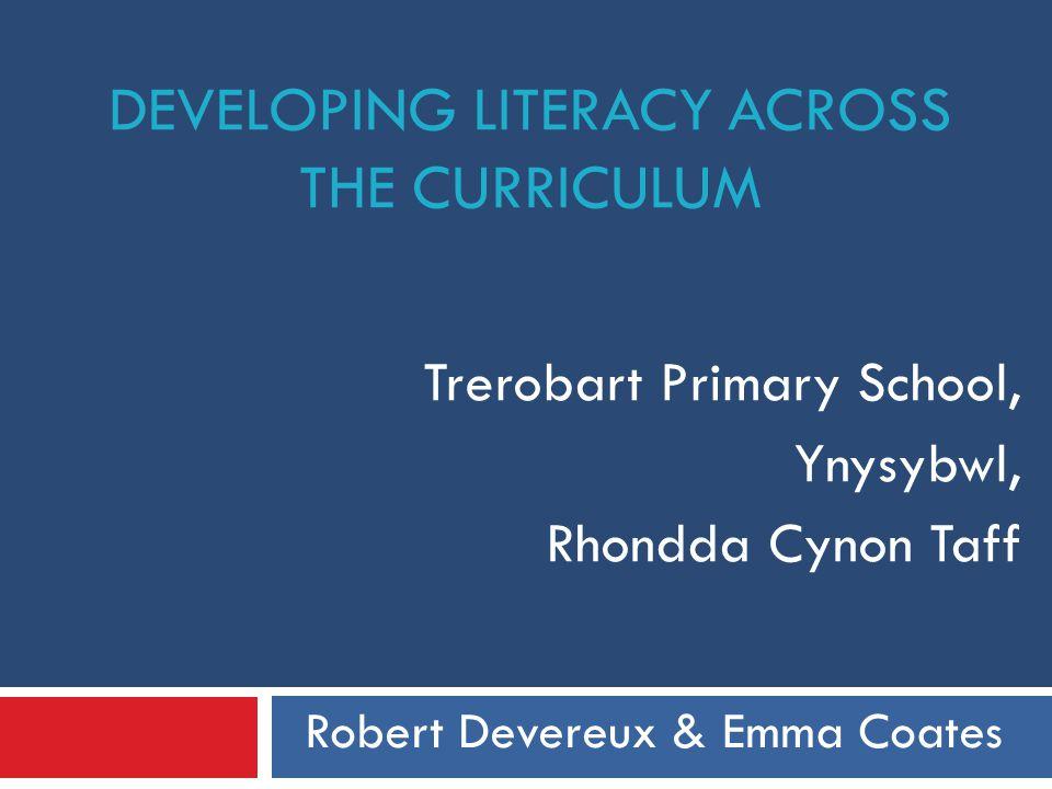DEVELOPING LITERACY ACROSS THE CURRICULUM Trerobart Primary School, Ynysybwl, Rhondda Cynon Taff Robert Devereux & Emma Coates