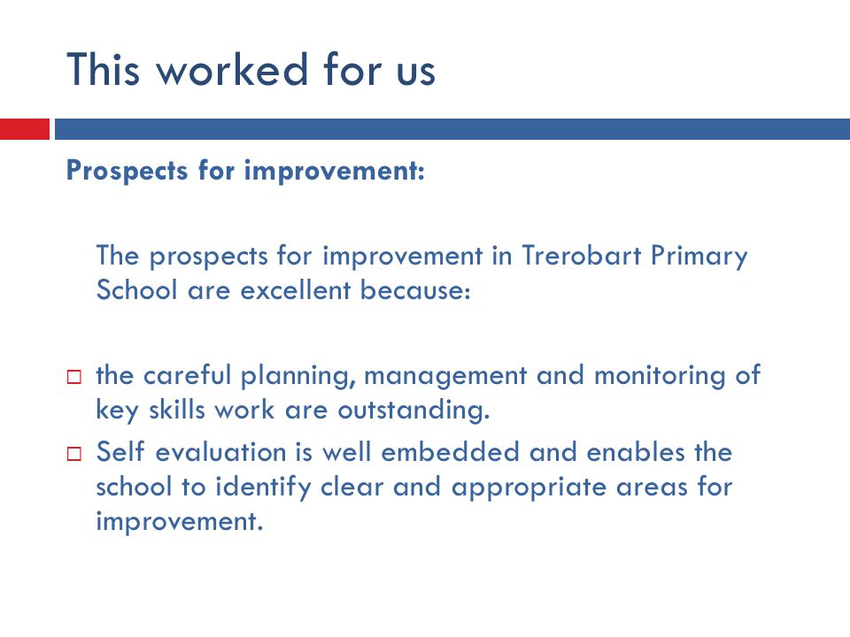 This worked for us Prospects for improvement: The prospects for improvement in Trerobart Primary School are excellent because:  the careful planning, management and monitoring of key skills work are outstanding.