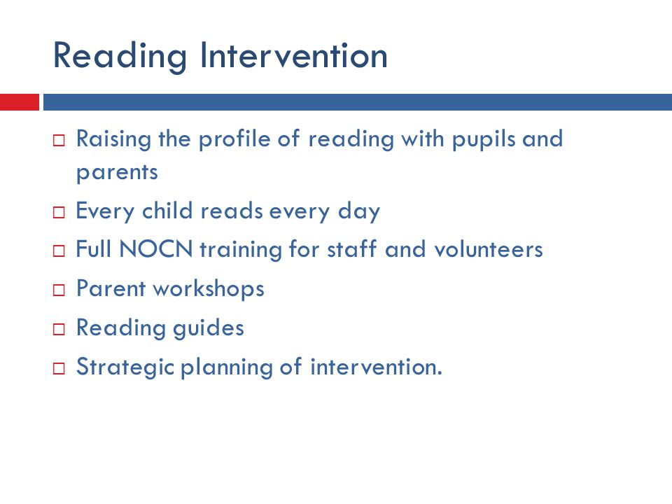 Reading Intervention  Raising the profile of reading with pupils and parents  Every child reads every day  Full NOCN training for staff and volunteers  Parent workshops  Reading guides  Strategic planning of intervention.