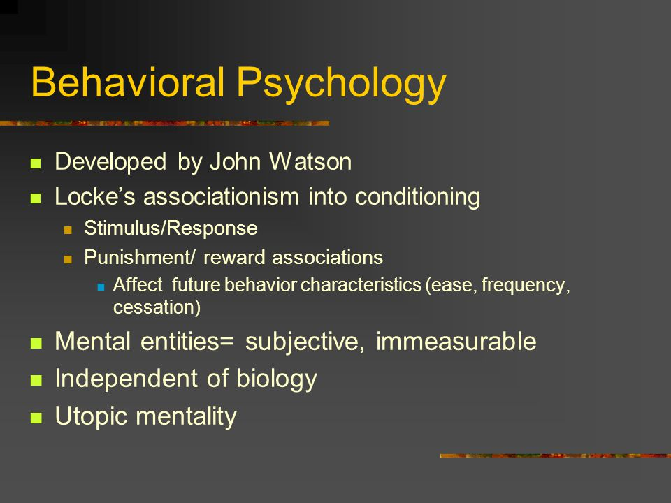 Behavioral Psychology Developed by John Watson Locke's associationism into conditioning Stimulus/Response Punishment/ reward associations Affect future behavior characteristics (ease, frequency, cessation) Mental entities= subjective, immeasurable Independent of biology Utopic mentality