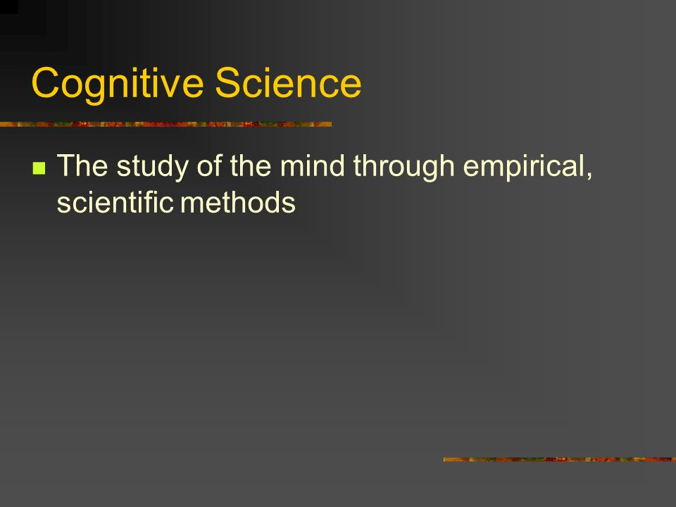 Cognitive Science The study of the mind through empirical, scientific methods