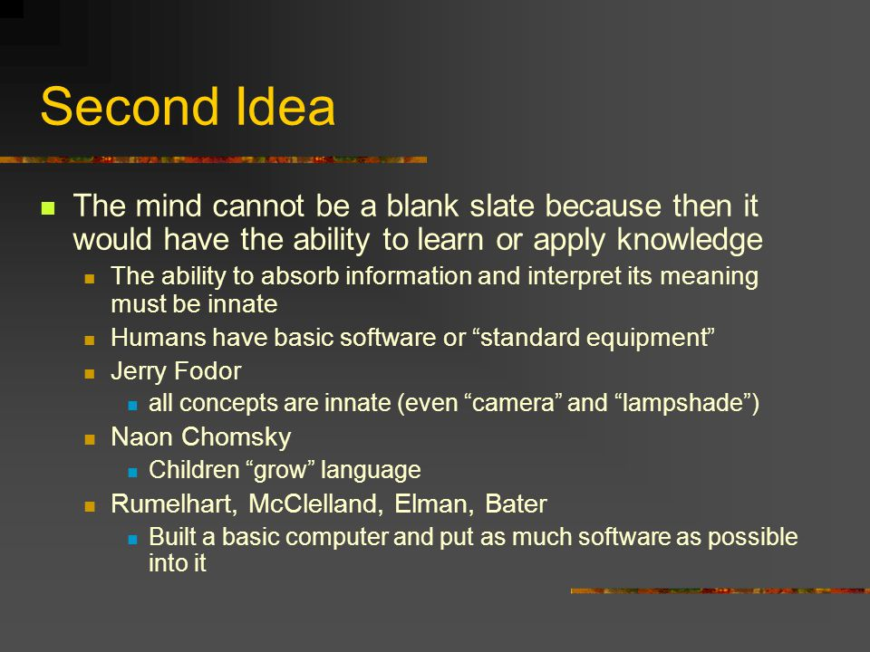 Second Idea The mind cannot be a blank slate because then it would have the ability to learn or apply knowledge The ability to absorb information and interpret its meaning must be innate Humans have basic software or standard equipment Jerry Fodor all concepts are innate (even camera and lampshade ) Naon Chomsky Children grow language Rumelhart, McClelland, Elman, Bater Built a basic computer and put as much software as possible into it