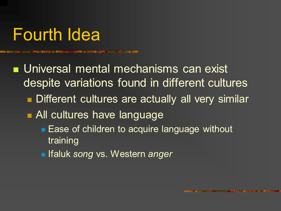 Fourth Idea Universal mental mechanisms can exist despite variations found in different cultures Different cultures are actually all very similar All cultures have language Ease of children to acquire language without training Ifaluk song vs.
