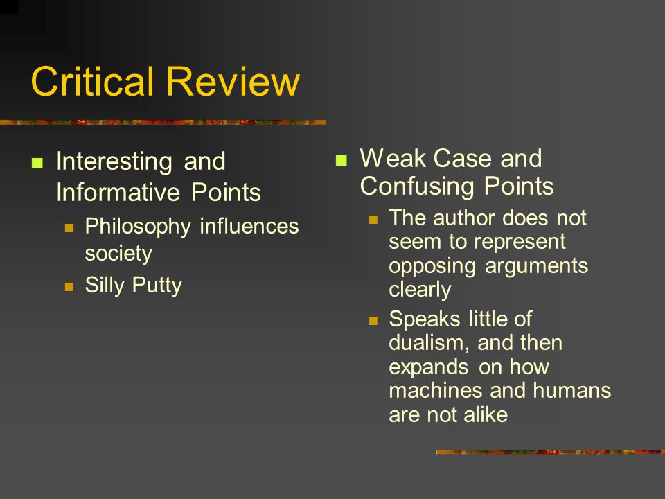 Critical Review Interesting and Informative Points Philosophy influences society Silly Putty Weak Case and Confusing Points The author does not seem to represent opposing arguments clearly Speaks little of dualism, and then expands on how machines and humans are not alike
