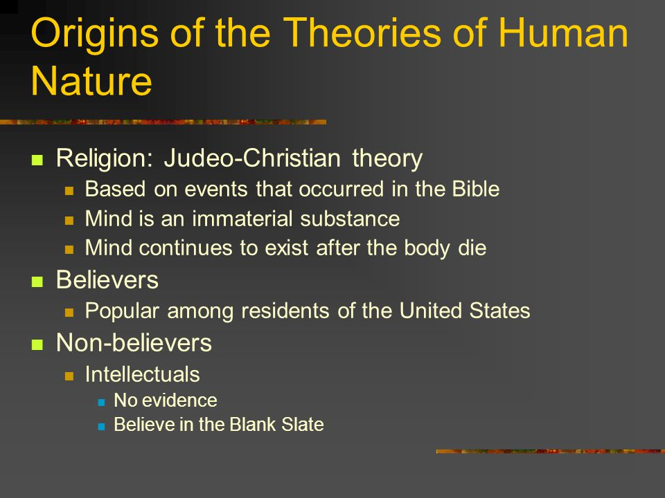 Origins of the Theories of Human Nature Religion: Judeo-Christian theory Based on events that occurred in the Bible Mind is an immaterial substance Mind continues to exist after the body die Believers Popular among residents of the United States Non-believers Intellectuals No evidence Believe in the Blank Slate