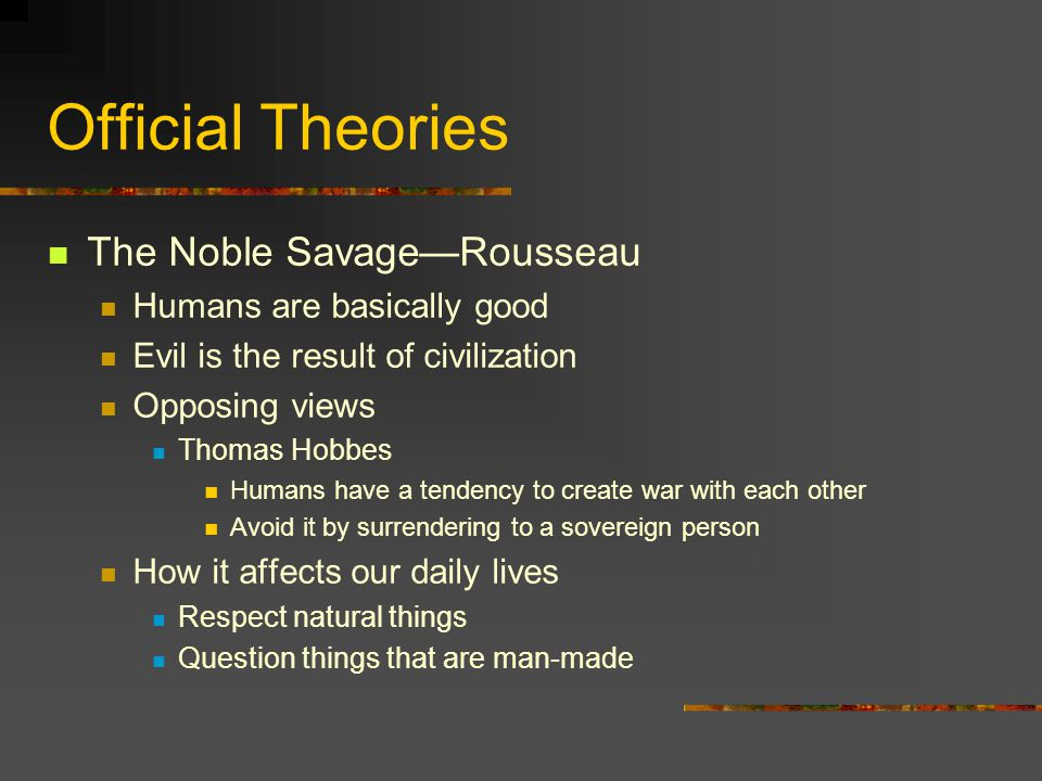 Official Theories The Noble Savage—Rousseau Humans are basically good Evil is the result of civilization Opposing views Thomas Hobbes Humans have a tendency to create war with each other Avoid it by surrendering to a sovereign person How it affects our daily lives Respect natural things Question things that are man-made