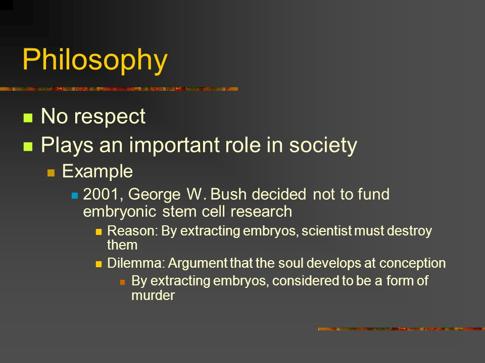 Philosophy No respect Plays an important role in society Example 2001, George W.